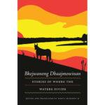 Bkejwanong Dbaajmowinan/Stories of Where the Waters Divide